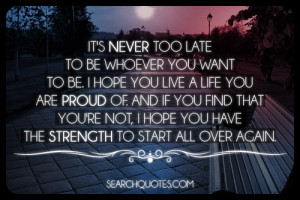 It's Never Too Late To Be Whoever You Want To Be