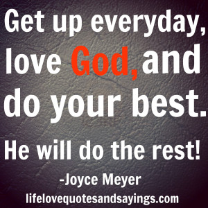 ... Get up everyday, love God, and do your best. He will do the rest
