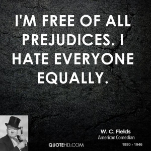 free of all prejudices. I hate everyone equally.