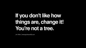 ... like how things are, change it! You're not a tree. – Jim Rohn