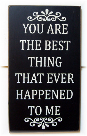 You are the best thing that ever happened to me wood sign