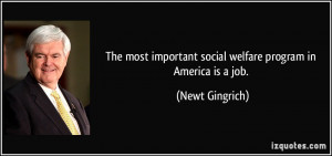 The most important social welfare program in America is a job. - Newt ...