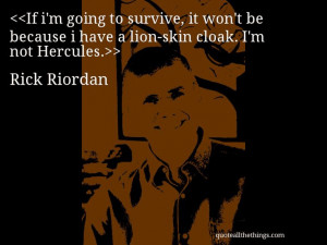 Rick Riordan - quote-If i'm going to survive, it won't be because ...