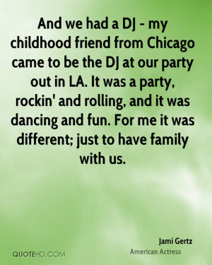 And we had a DJ - my childhood friend from Chicago came to be the DJ ...