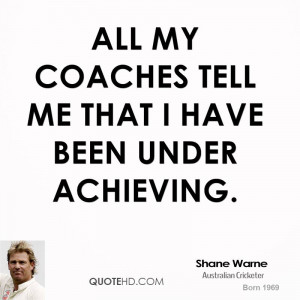 All my coaches tell me that I have been under achieving.