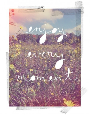 enjoy every moment! #quote
