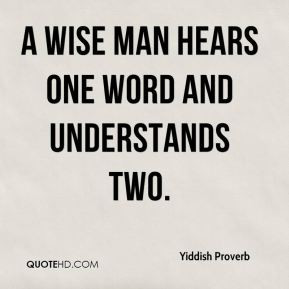 Yiddish Proverb - A wise man hears one word and understands two.