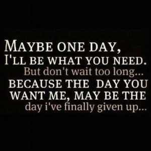 ... because the day you want me, may be the day I've finally given up