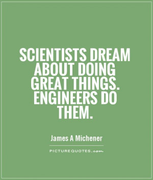 ... dream about doing great things. Engineers do them Picture Quote #1