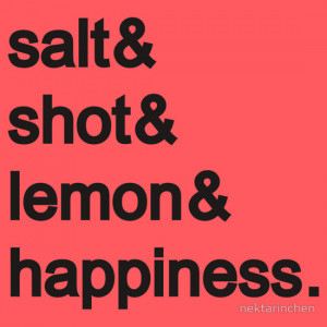 ... › Funny Quotes › Tequila: Salt & shot & lemon & happiness
