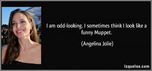 ... sometimes think I look like a funny Muppet. - Angelina Jolie