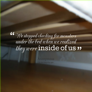 ... for monsters under the bed when we realized they were inside of us