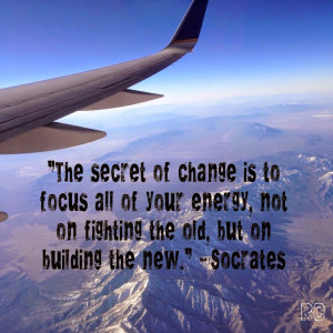 "... , not on fighting the old, but on building the new."" ~ Socrates"