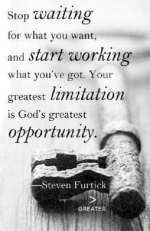 Stop waiting for what you want, and start working what you've got ...