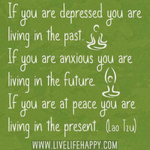 ... you are anxious you are living in the future. If you are at peace you
