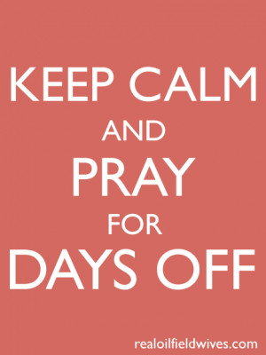 keep calm and pray for days off - oh, the woes of an oilfield wife # ...