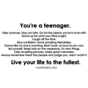 Youre a teenager, live your life to the fullest