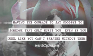 Having the courage to say goodbye to someone that only hurts you, even ...