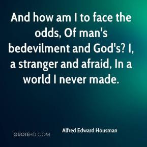 am I to face the odds, Of man's bedevilment and God's? I, a stranger ...