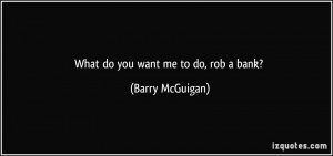 What do you want me to do, rob a bank? - Barry McGuigan