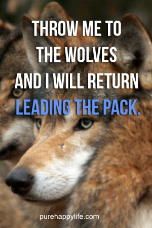 ... Quote: Throw me to the wolves and I will return leading the pack