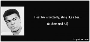Float like a butterfly, sting like a bee. - Muhammad Ali