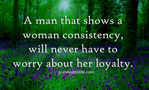man that shows a woman consistency will never have to worry about ...