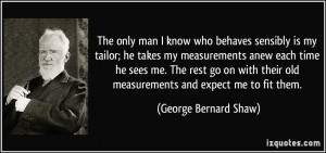 The only man I know who behaves sensibly is my tailor; he takes my ...