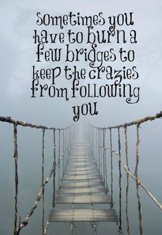 ... you have to burn a few bridges to keep the crazies from following you