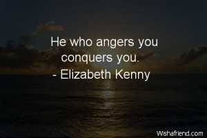 anger-He who angers you conquers you.