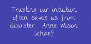 Trusting our intuition often saves us from disaster.Anne Wilson Schaef