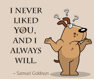 never liked you, and I always will. ― Samuel Goldwyn