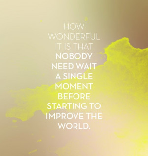 How wonderful it is that nobody need wait a single moment before ...
