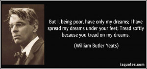 But I, being poor, have only my dreams; I have spread my dreams under ...