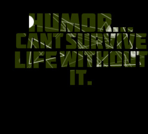 Quotes Picture: humor can't survive life without it