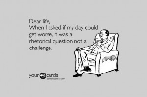 Dear life, when I asked if my day could get worse, it was a rhetorical ...