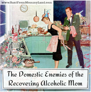 Domestic Enemies of the Recovering Alcoholic Mom
