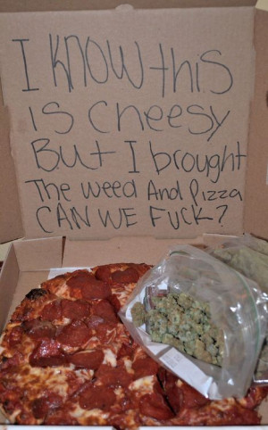 know this is cheesy but… I brought the weed and pizza can we fuck?