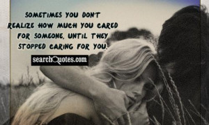 ... how much you cared for someone, until they stopped caring for you