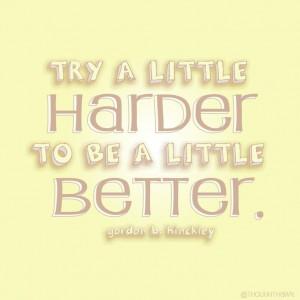 Try a little harder to be a little better. -Gordon B. Hinckley