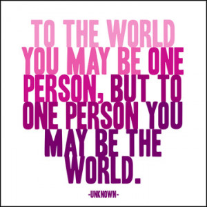 ... you may be just one person, but to one person you may be the world