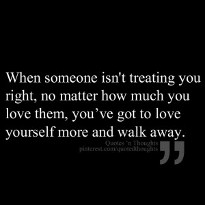 When someone isnt treating you right, no matter how much you love them ...