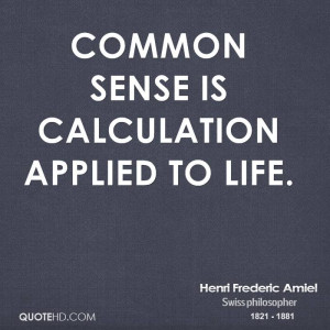 Common sense is calculation applied to life.