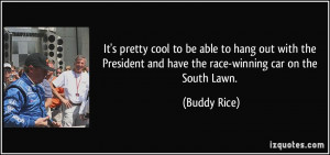 ... and have the race-winning car on the South Lawn. - Buddy Rice