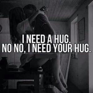 need a hug. No, I need your hug