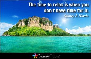 The time to relax is when you don't have time for it. - Sydney J ...
