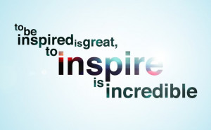 To be inspired is great, to inspire is incredible