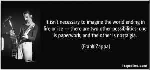 It isn't necessary to imagine the world ending in fire or ice. There ...