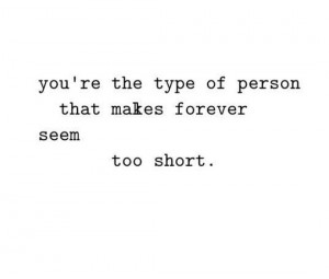 you're the type of person that makes forever seem too short