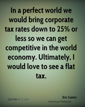 In a perfect world we would bring corporate tax rates down to 25% or ...